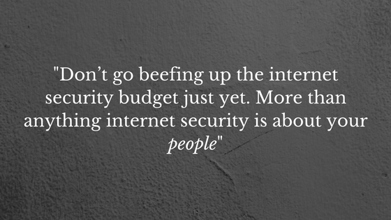-Don't go beefing up the internet security budget just yet. More than anything internet security is about your people-.png