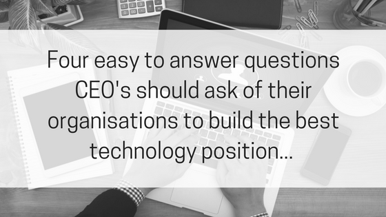 Four easy to answer questions CEO's should ask of their organisations to build the best technology position....png